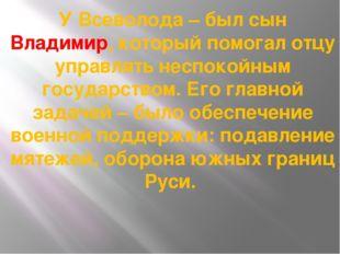 У Всеволода – был сын Владимир, который помогал отцу управлять неспокойным го