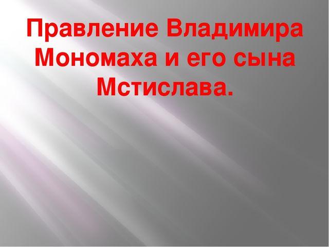 Правление Владимира Мономаха и его сына Мстислава.