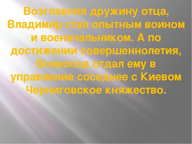 Возглавляя дружину отца, Владимир стал опытным воином и военачальником. А по...