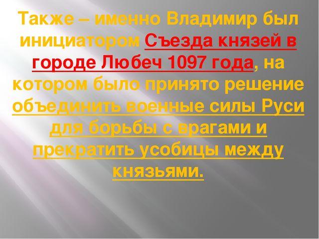 Также – именно Владимир был инициатором Съезда князей в городе Любеч 1097 год...