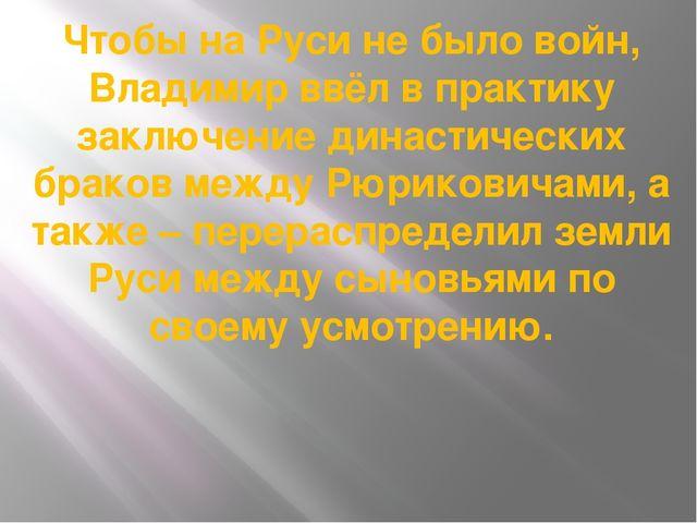 Чтобы на Руси не было войн, Владимир ввёл в практику заключение династических...