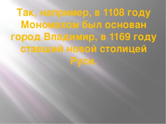 Так, например, в 1108 году Мономахом был основан город Владимир, в 1169 году...