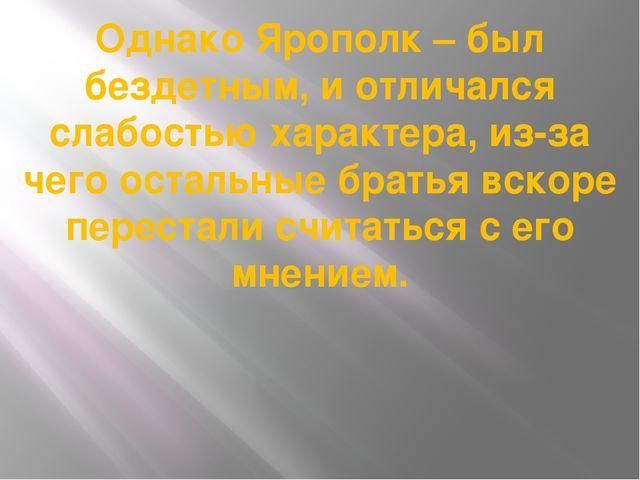Однако Ярополк – был бездетным, и отличался слабостью характера, из-за чего о...