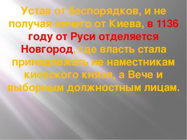 Устав от беспорядков, и не получая ничего от Киева, в 1136 году от Руси отдел...