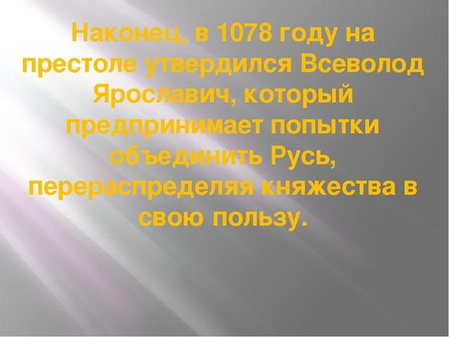 Наконец, в 1078 году на престоле утвердился Всеволод Ярославич, который предп...