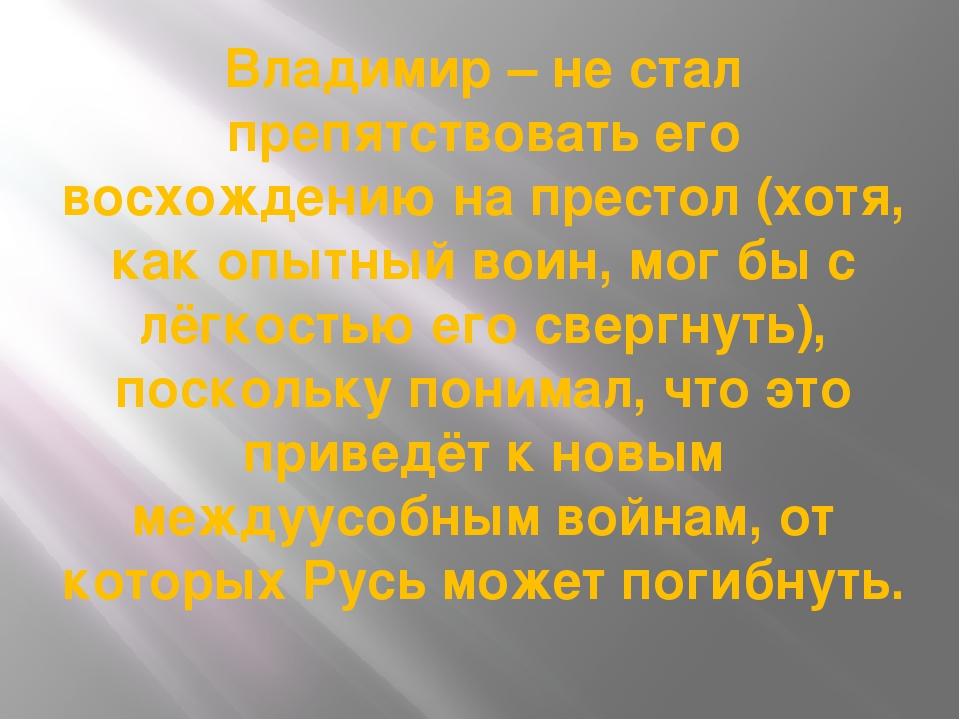 Владимир – не стал препятствовать его восхождению на престол (хотя, как опытн...