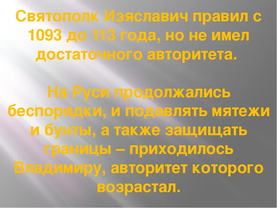 Святополк Изяславич правил с 1093 до 113 года, но не имел достаточного автори...