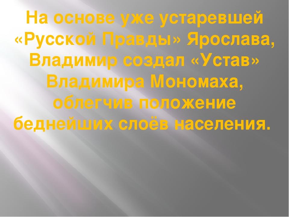 На основе уже устаревшей «Русской Правды» Ярослава, Владимир создал «Устав» В...