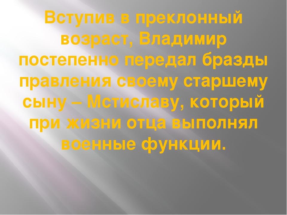 Вступив в преклонный возраст, Владимир постепенно передал бразды правления св...