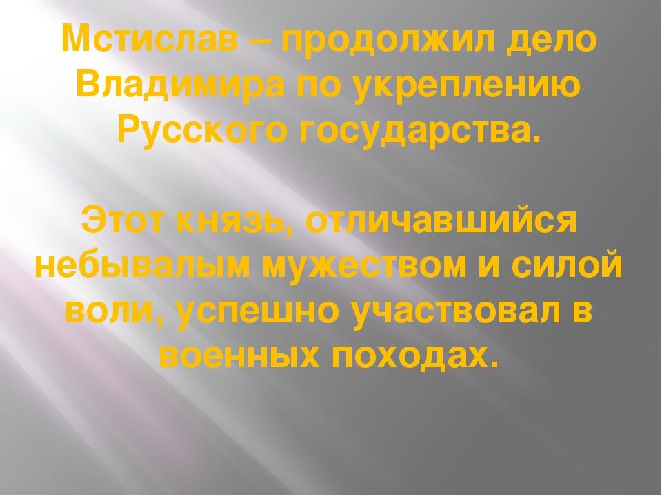 Мстислав – продолжил дело Владимира по укреплению Русского государства. Этот...