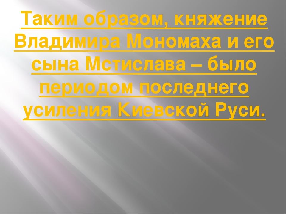 Таким образом, княжение Владимира Мономаха и его сына Мстислава – было период...