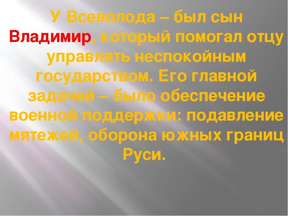 У Всеволода – был сын Владимир, который помогал отцу управлять неспокойным го...