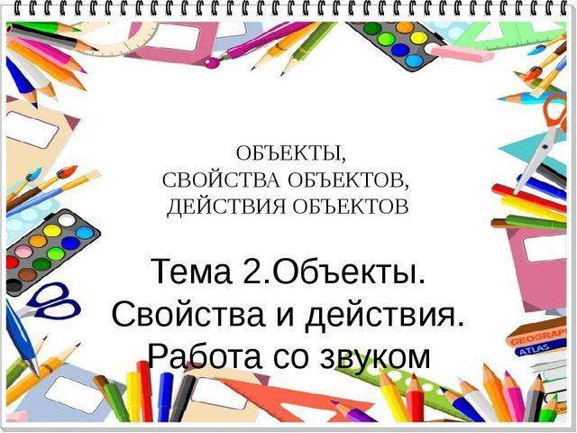 ОБЪЕКТЫ, СВОЙСТВА ОБЪЕКТОВ, ДЕЙСТВИЯ ОБЪЕКТОВ Тема 2.Объекты. Свойства и дей...