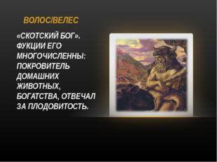 ВОЛОС/ВЕЛЕС «СКОТСКИЙ БОГ». ФУКЦИИ ЕГО МНОГОЧИСЛЕННЫ: ПОКРОВИТЕЛЬ ДОМАШНИХ ЖИ