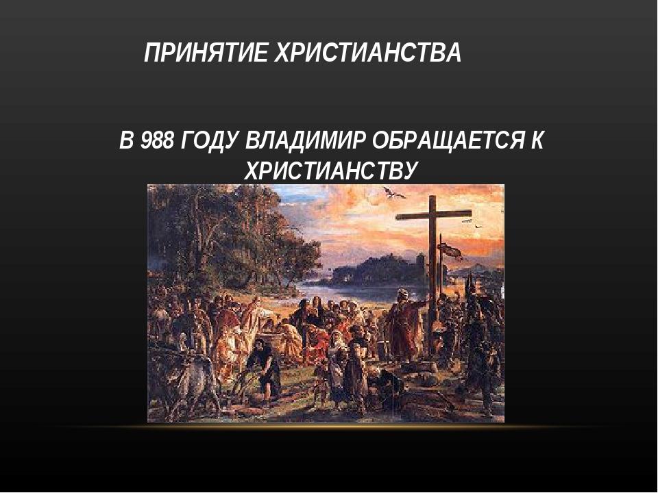 ПРИНЯТИЕ ХРИСТИАНСТВА В 988 ГОДУ ВЛАДИМИР ОБРАЩАЕТСЯ К ХРИСТИАНСТВУ