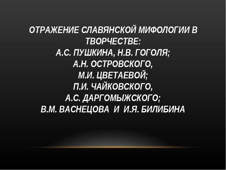 ОТРАЖЕНИЕ СЛАВЯНСКОЙ МИФОЛОГИИ В ТВОРЧЕСТВЕ: А.С. ПУШКИНА, Н.В. ГОГОЛЯ; А.Н....