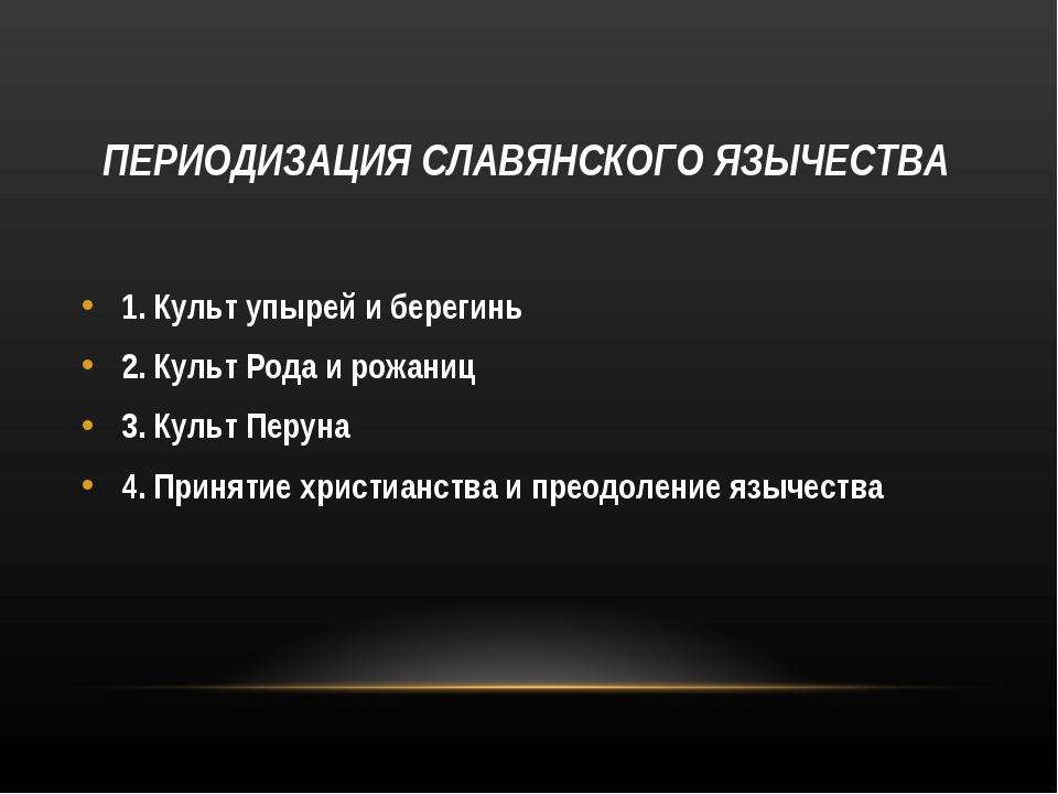 ПЕРИОДИЗАЦИЯ СЛАВЯНСКОГО ЯЗЫЧЕСТВА 1. Культ упырей и берегинь 2. Культ Рода...