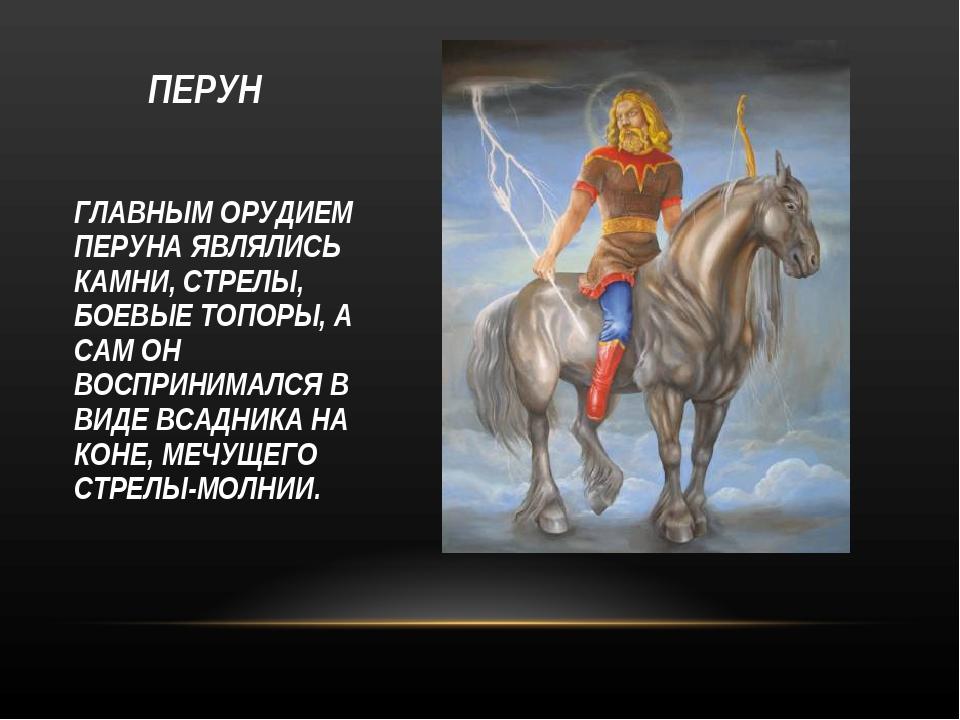 ПЕРУН ГЛАВНЫМ ОРУДИЕМ ПЕРУНА ЯВЛЯЛИСЬ КАМНИ, СТРЕЛЫ, БОЕВЫЕ ТОПОРЫ, А САМ ОН...