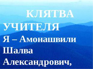 КЛЯТВА УЧИТЕЛЯ Я – Амонашвили Шалва Александрович, добровольно выбрав про