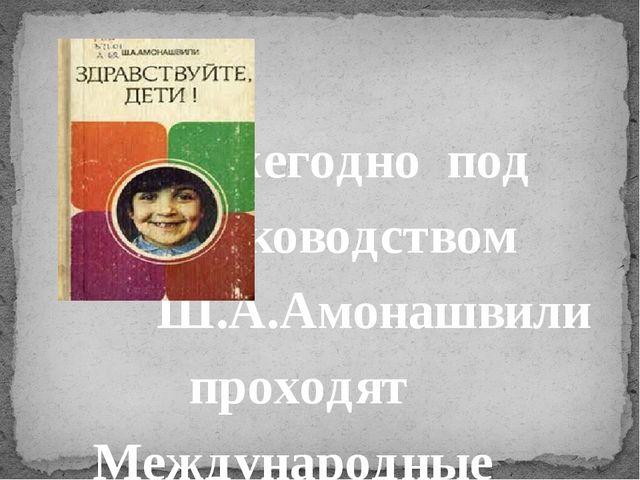 Ежегодно под руководством Ш.А.Амонашвили прох...