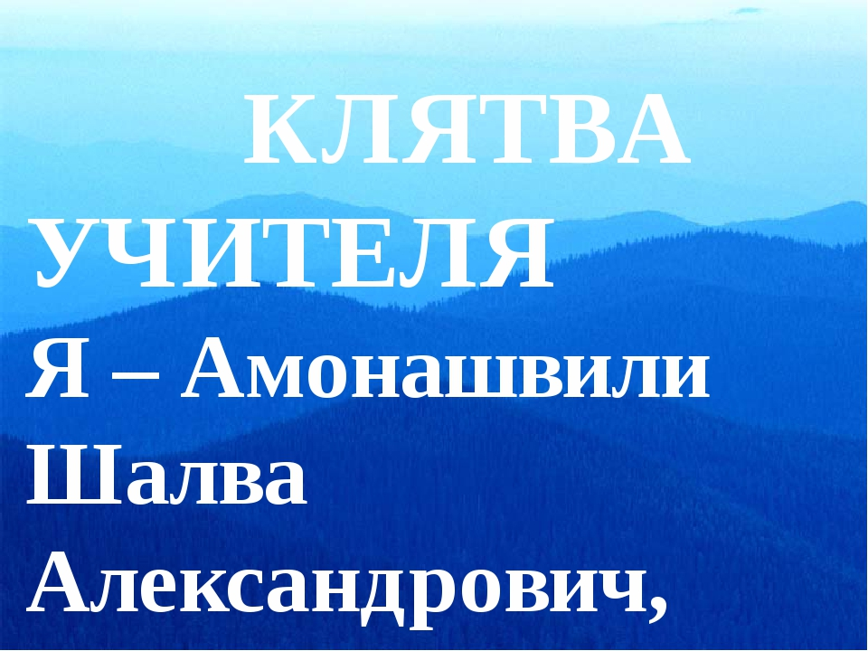 КЛЯТВА УЧИТЕЛЯ Я – Амонашвили Шалва Александрович, добровольно выбрав про...