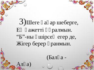 """3)Шеге қағар шеберге, Ең қажетті құралмын. """"Б""""-ны өшірсең егер де, Жігер бере"""
