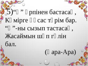 """5)""""Қ"""" әрпінен бастасаң, Көмірге ұқсас түрім бар. """"Қ""""-ны сызып тастасаң, Жаса"""