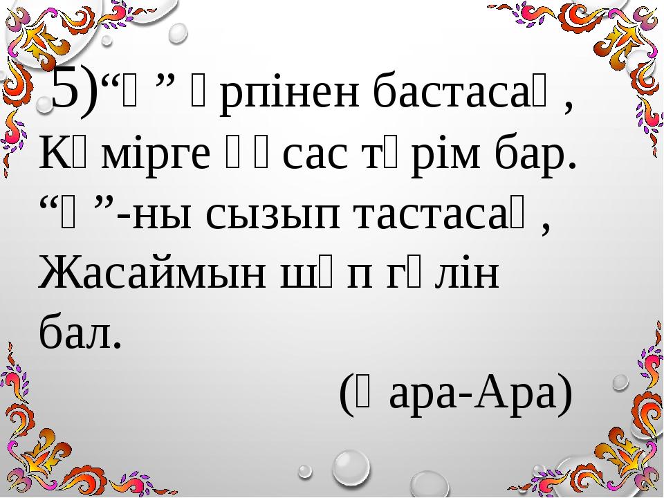"""5)""""Қ"""" әрпінен бастасаң, Көмірге ұқсас түрім бар. """"Қ""""-ны сызып тастасаң, Жаса..."""