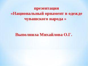 презентация «Национальный орнамент в одежде чувашского народа » Выполнила Ми
