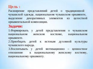 Цель : Расширение представлений детей о традиционной чувашской одежде, национ
