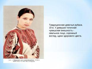 Традиционная девичья рубаха. 19 в. У девушки типичная чувашская внешность - о