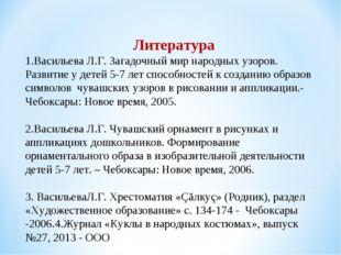 Литература 1.Васильева Л.Г. Загадочный мир народных узоров. Развитие у детей