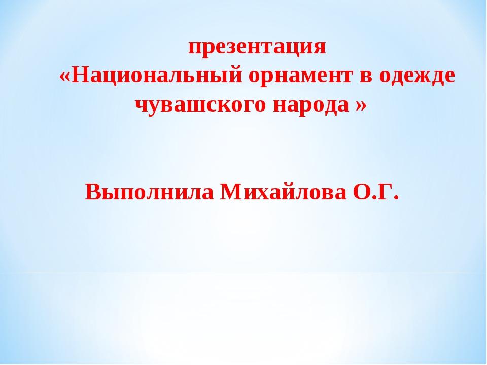 презентация «Национальный орнамент в одежде чувашского народа » Выполнила Ми...