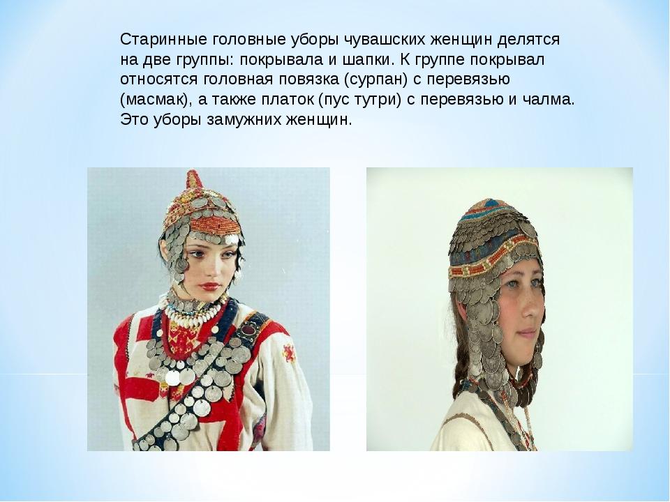 Старинные головные уборы чувашских женщин делятся на две группы: покрывала и...