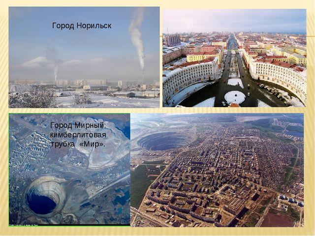 Город Норильск Город Мирный; кимберлитовая трубка «Мир».