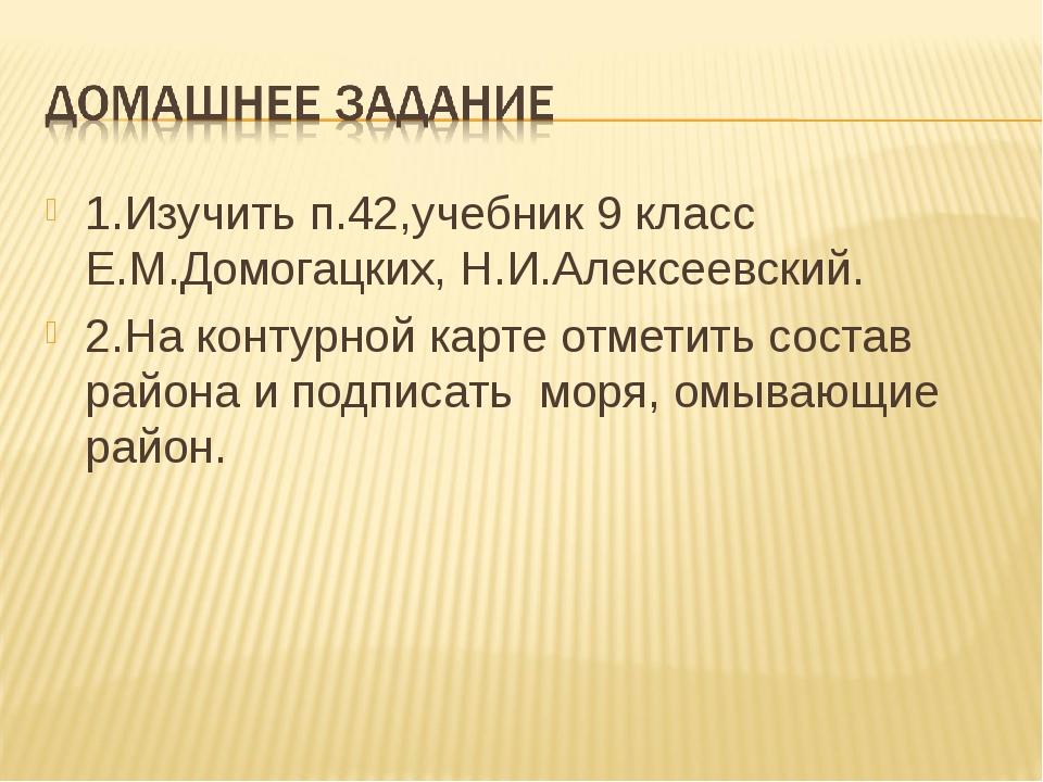 1.Изучить п.42,учебник 9 класс Е.М.Домогацких, Н.И.Алексеевский. 2.На контурн...