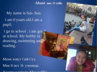 About me. О себе. My name is Sai- Suu. I am 8 years old.I am a pupil. I go t