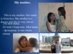 My mother. This is my mother. Her name is Bora-kys. My mother is a doctor and