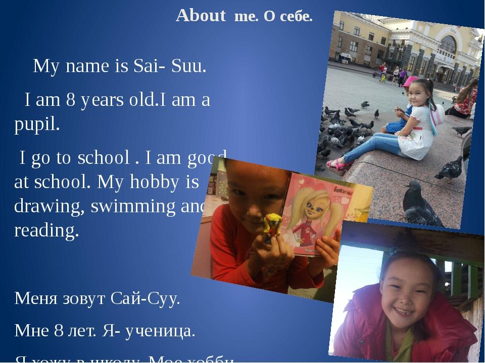 About me. О себе. My name is Sai- Suu. I am 8 years old.I am a pupil. I go t...