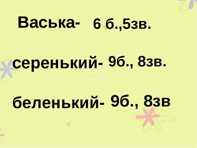 Васька- серенький- беленький- 6 б.,5зв. 9б., 8зв. 9б., 8зв
