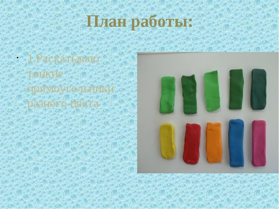План работы: 1.Раскатываю тонкие прямоугольники разного цвета