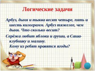 Логические задачи Арбуз, дыня и тыква весят четыре, пять и шесть килограмм. А