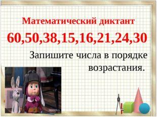 Математический диктант 60,50,38,15,16,21,24,30 Запишите числа в порядке возр