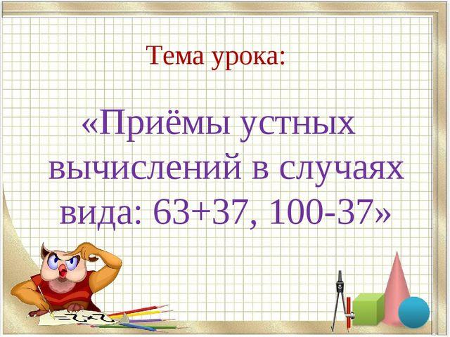 Тема урока: «Приёмы устных вычислений в случаях вида: 63+37, 100-37»