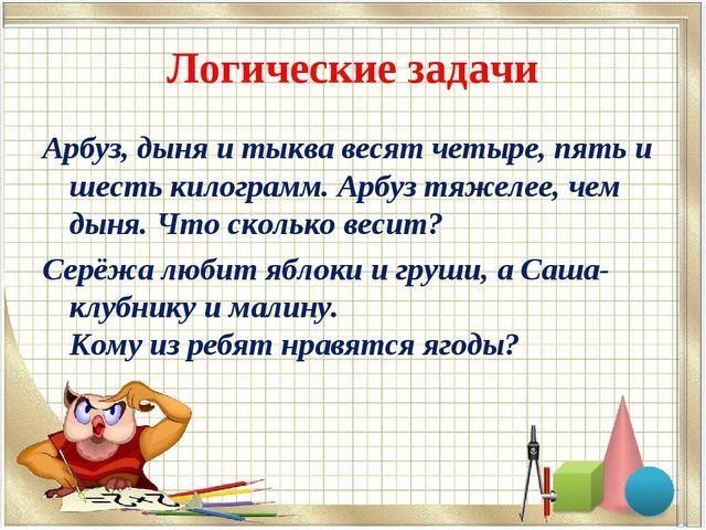Логические задачи Арбуз, дыня и тыква весят четыре, пять и шесть килограмм. А...