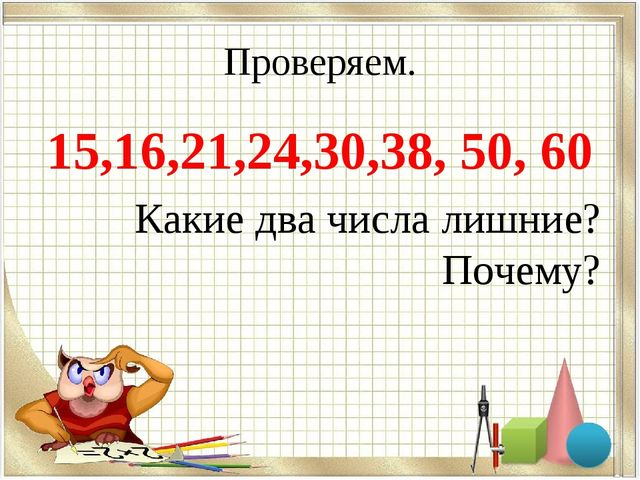 Проверяем. 15,16,21,24,30,38, 50, 60 Какие два числа лишние? Почему?