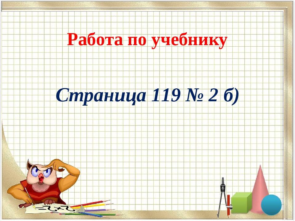 Работа по учебнику Страница 119 № 2 б)
