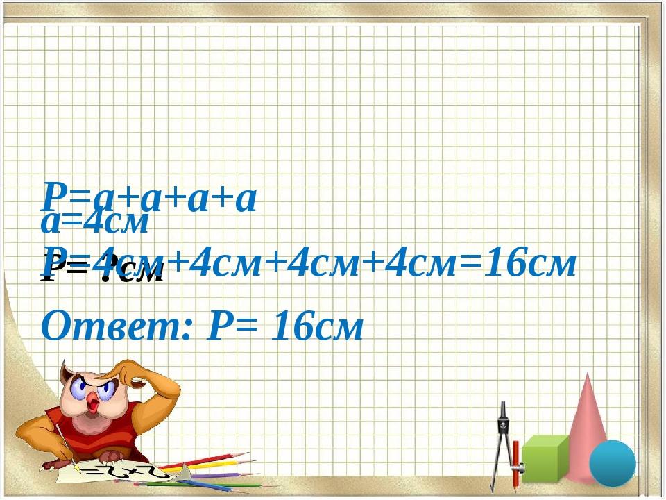 а=4см Р= ?см Р=а+а+а+а Р=4см+4см+4см+4см=16см Ответ: Р= 16см