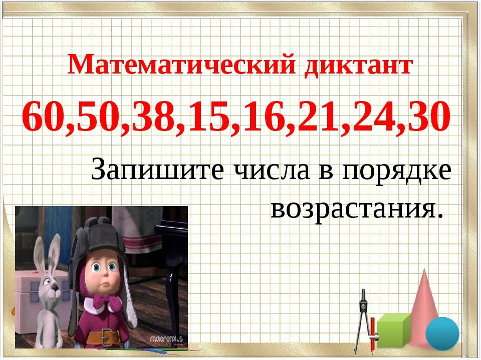 Математический диктант 60,50,38,15,16,21,24,30 Запишите числа в порядке возр...