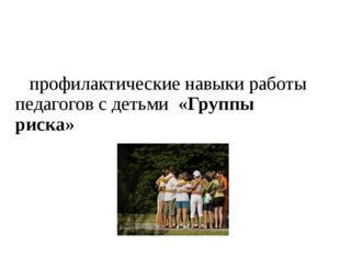 профилактические навыки работы педагогов с детьми  «Групп